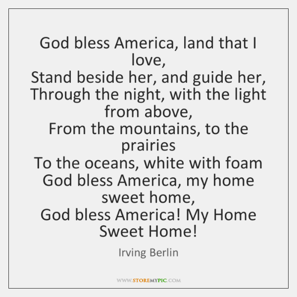 God bless America, land that I love,  Stand beside her, and guide ...