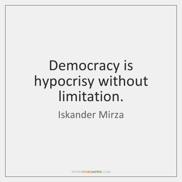 Democracy is hypocrisy without limitation.