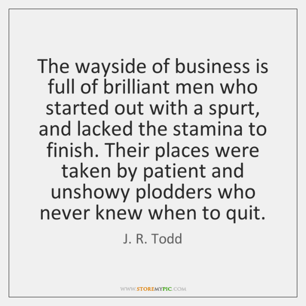 The wayside of business is full of brilliant men who started out ...