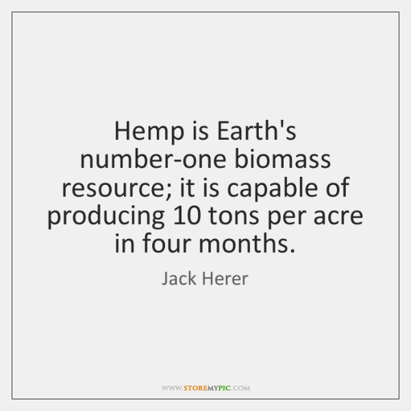 Hemp is Earth's number-one biomass resource; it is capable of producing 10 tons ...