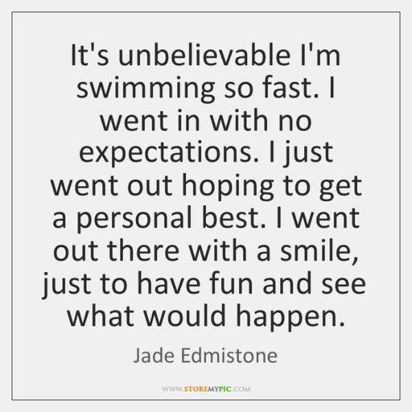 It's unbelievable I'm swimming so fast. I went in with no expectations. ...