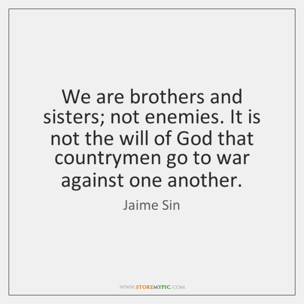 We are brothers and sisters; not enemies. It is not the will ...