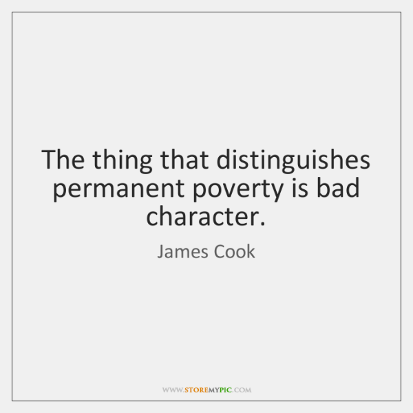 The thing that distinguishes permanent poverty is bad character.