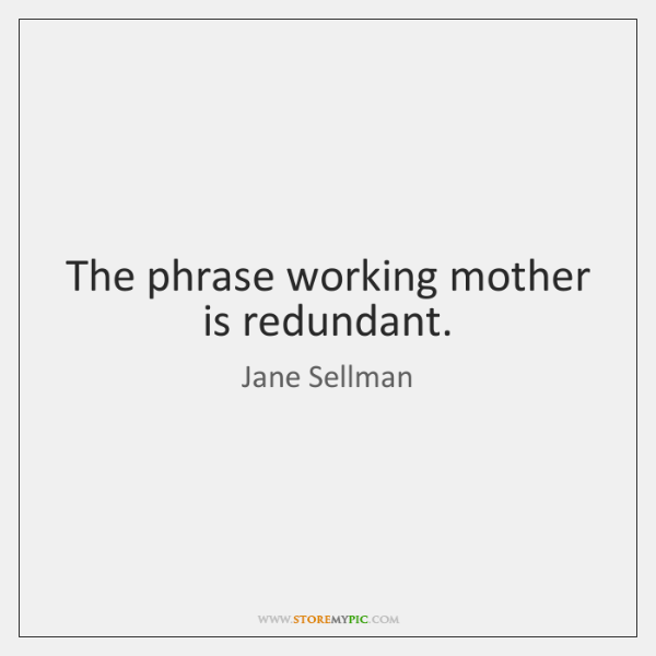 The phrase working mother is redundant.