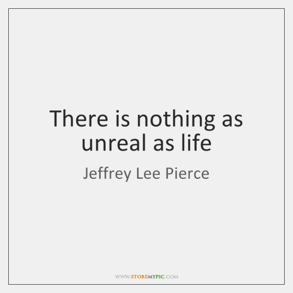 There is nothing as unreal as life