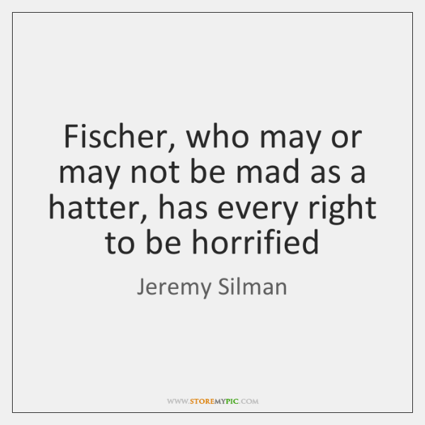 Fischer, who may or may not be mad as a hatter, has ...