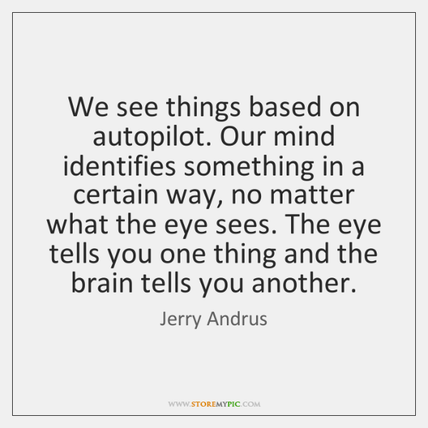 We see things based on autopilot. Our mind identifies something in a ...