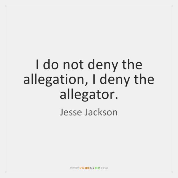 I do not deny the allegation, I deny the allegator.