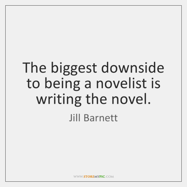 The biggest downside to being a novelist is writing the novel.