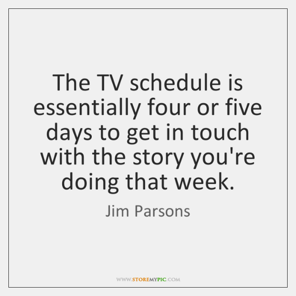 The TV schedule is essentially four or five days to get in ...