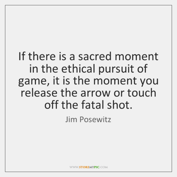 If there is a sacred moment in the ethical pursuit of game, ...