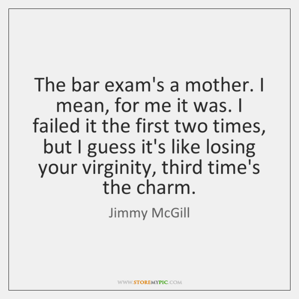 The bar exam's a mother. I mean, for me it was. I ...