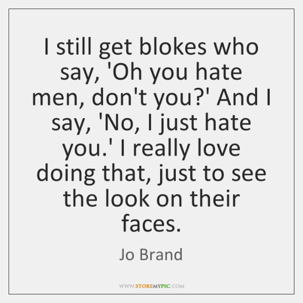 I still get blokes who say, 'Oh you hate men, don't you?...
