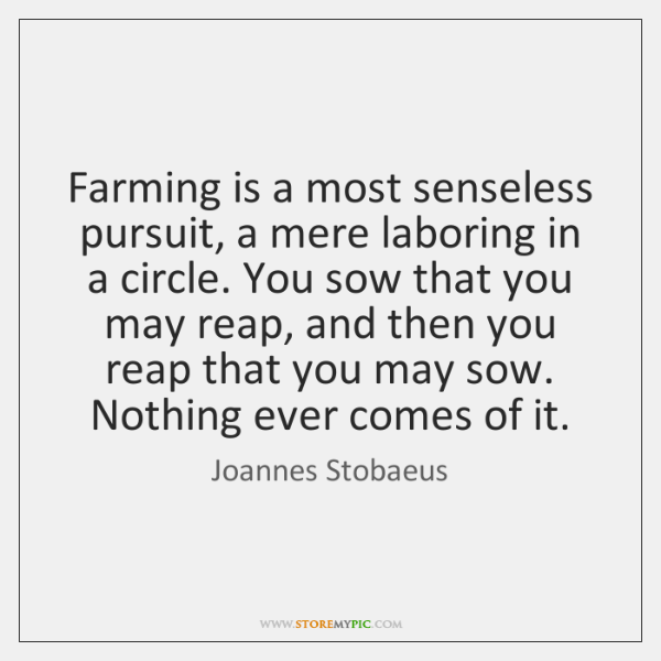 Farming is a most senseless pursuit, a mere laboring in a circle. ...