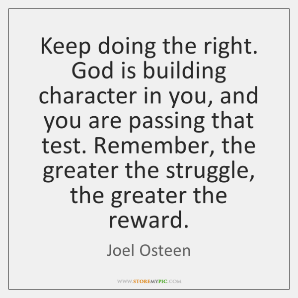 Keep doing the right. God is building character in you, and you ...
