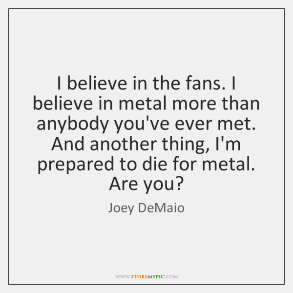 I believe in the fans. I believe in metal more than anybody ...