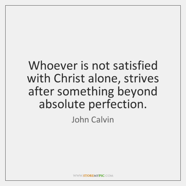 Whoever is not satisfied with Christ alone, strives after something beyond absolute ...
