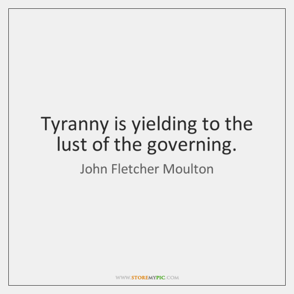 Tyranny is yielding to the lust of the governing.