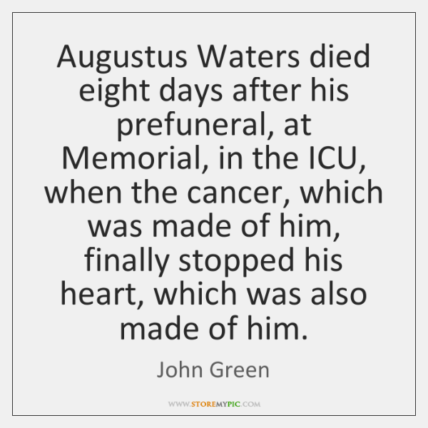 Augustus Waters died eight days after his prefuneral, at Memorial, in the ...