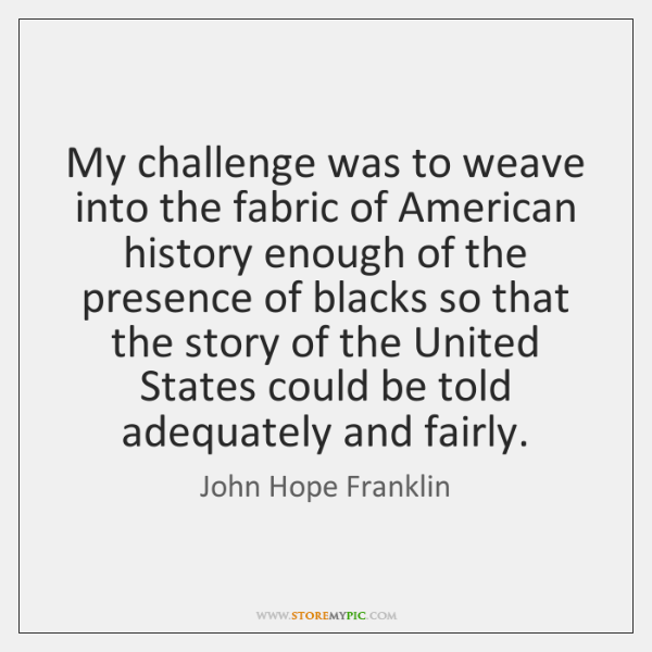 My challenge was to weave into the fabric of American history enough ...