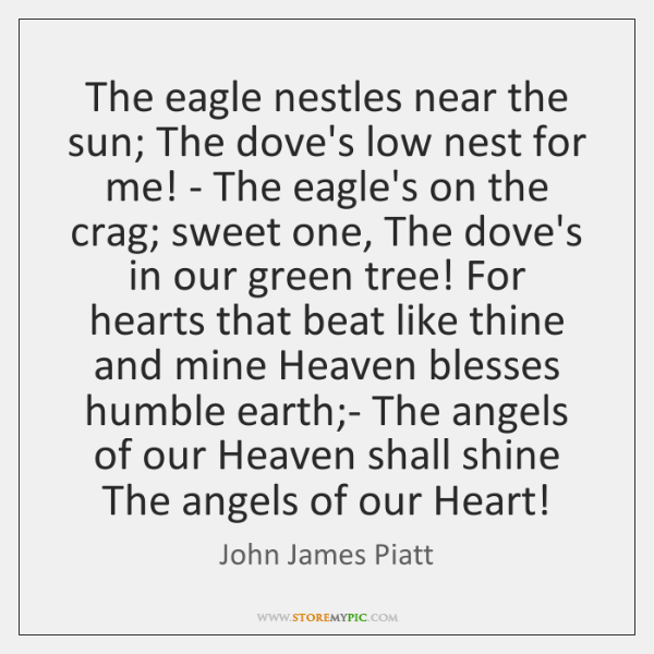 The eagle nestles near the sun; The dove's low nest for me! ...