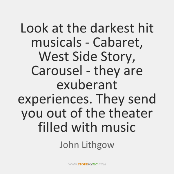 Look at the darkest hit musicals - Cabaret, West Side Story, Carousel ...