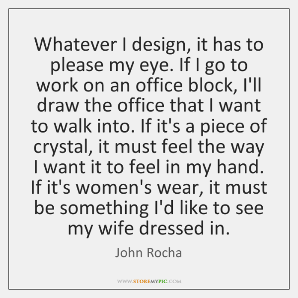 Whatever I design, it has to please my eye. If I go ...