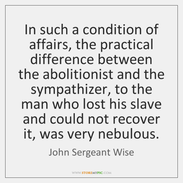 In such a condition of affairs, the practical difference between the abolitionist ...
