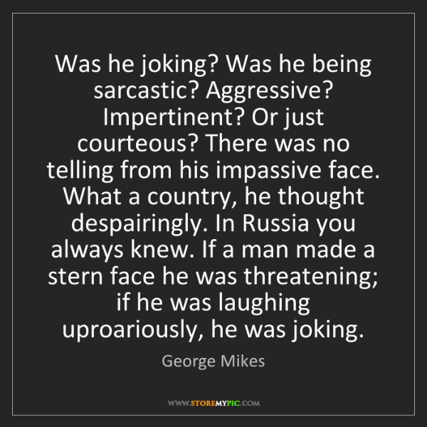 George Mikes: Was he joking? Was he being sarcastic? Aggressive? Impertinent?...