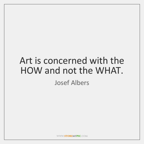 Art is concerned with the HOW and not the WHAT.