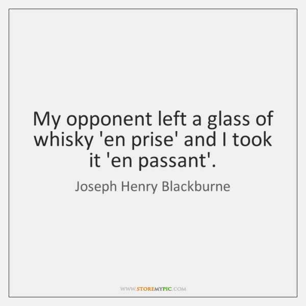 My opponent left a glass of whisky 'en prise' and I took ...