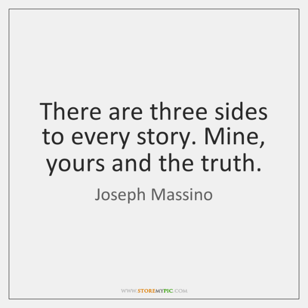 There are three sides to every story. Mine, yours and the truth.