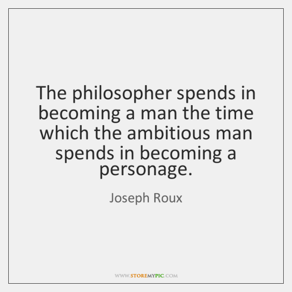 The philosopher spends in becoming a man the time which the ambitious ...