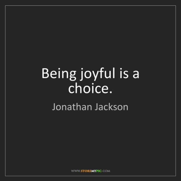 Jonathan Jackson: Being joyful is a choice.