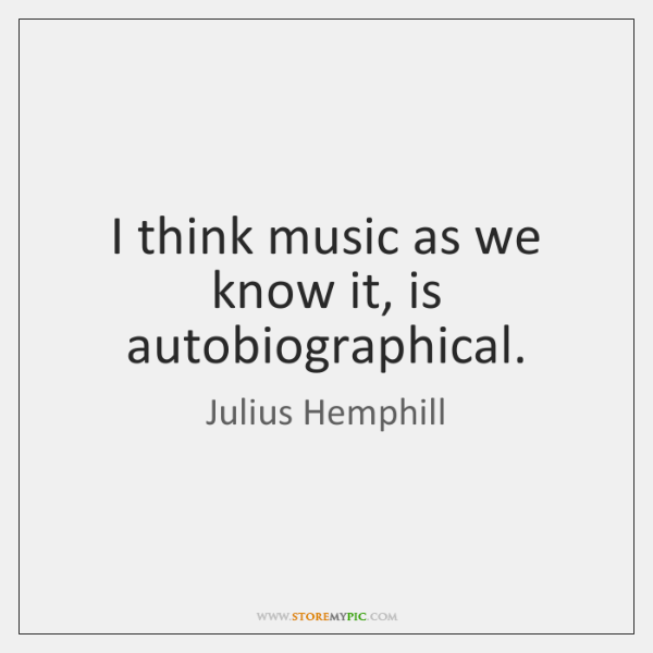 I think music as we know it, is autobiographical.