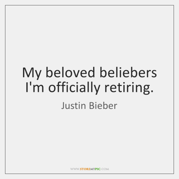 My beloved beliebers I'm officially retiring.