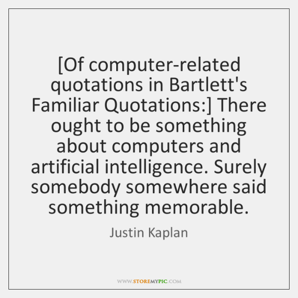 [Of computer-related quotations in Bartlett's Familiar Quotations:] There ought to be something ...