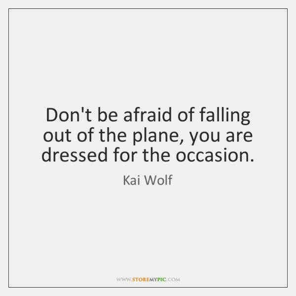 Don't be afraid of falling out of the plane, you are dressed ...