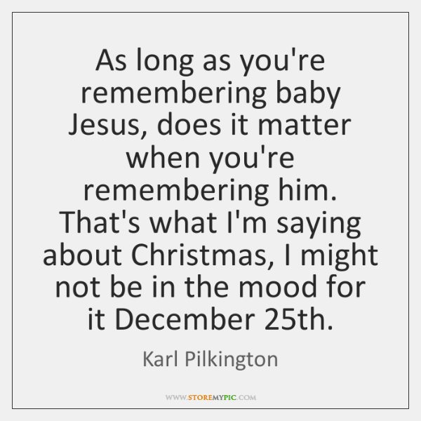 As long as you're remembering baby Jesus, does it matter when you're ...