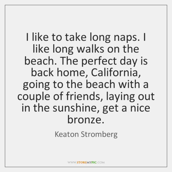 I like to take long naps. I like long walks on the ...
