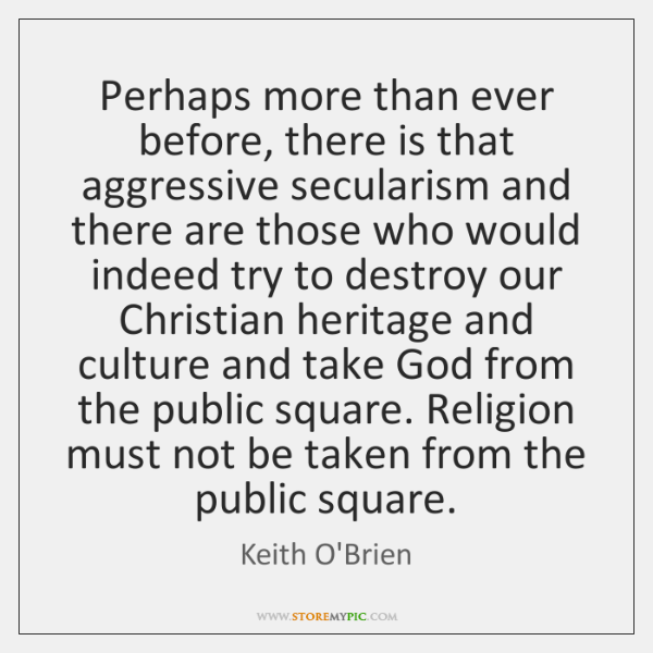 Perhaps more than ever before, there is that aggressive secularism and there ...