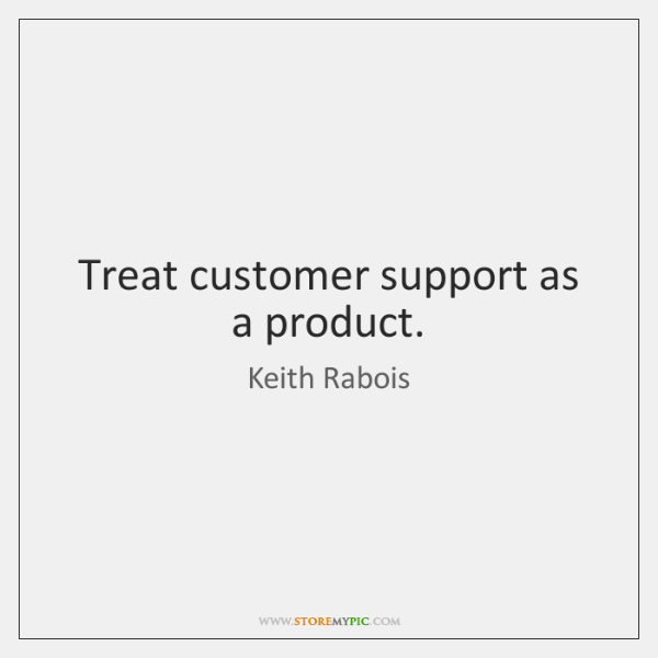 Treat customer support as a product.
