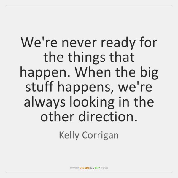 We're never ready for the things that happen. When the big stuff ...