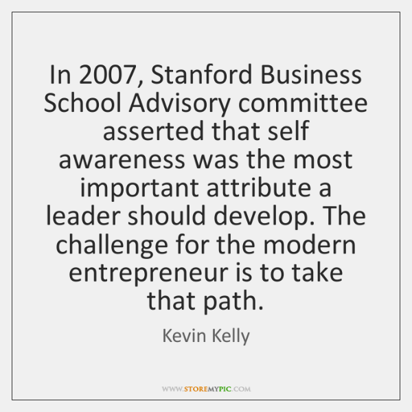 In 2007, Stanford Business School Advisory committee asserted that self awareness was the ...