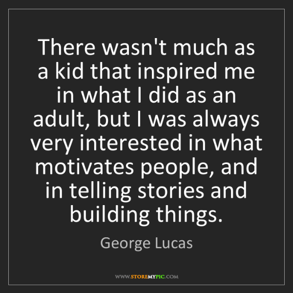 George Lucas: There wasn't much as a kid that inspired me in what I...