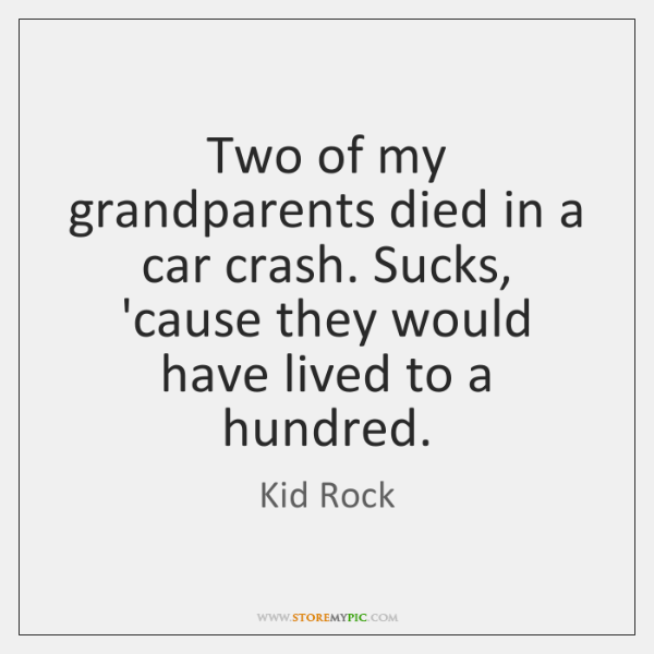 Two of my grandparents died in a car crash. Sucks, 'cause they ...