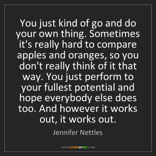 Jennifer Nettles: You just kind of go and do your own thing. Sometimes...