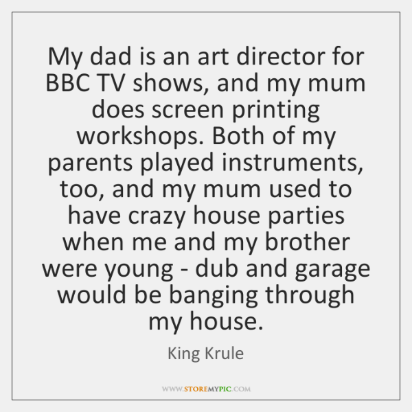 My dad is an art director for BBC TV shows, and my ...