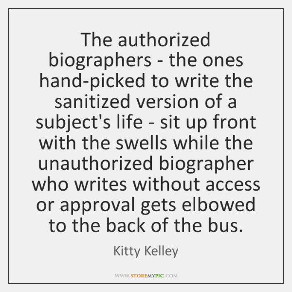 The authorized biographers - the ones hand-picked to write the sanitized version ...