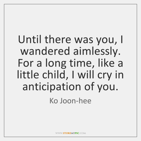 Until there was you, I wandered aimlessly. For a long time, like ...